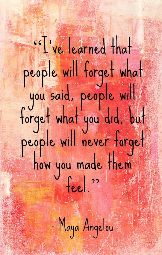 """""""...people will never forget how you made them feel."""""""