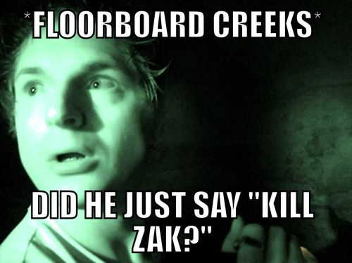 I sometimes think what if it was just a floor board creaking?