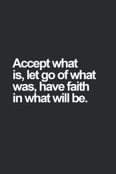 Accept what is, let go of what was, have faith in what will be.