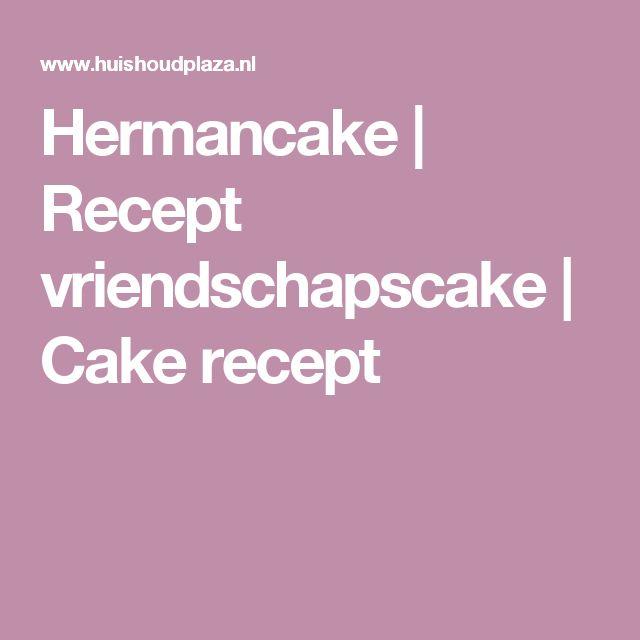 Hermancake | Recept vriendschapscake | Cake recept