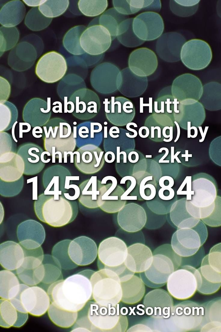 Jabba The Hutt Pewdiepie Song By Schmoyoho 2k Roblox Id