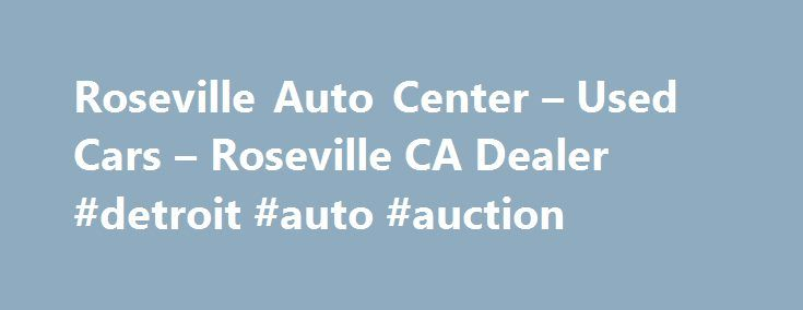 Roseville Auto Center – Used Cars – Roseville CA Dealer #detroit #auto #auction http://spain.remmont.com/roseville-auto-center-used-cars-roseville-ca-dealer-detroit-auto-auction/  #roseville auto mall # Roseville Auto Center – Roseville CA, 95678 Welcome to Roseville Auto Center Used Cars, Used Pickup Trucks Lot Roseville Auto Center Used Cars, Used Pickup Trucks lot is a Used Cars. Used Pickups For Sale lot in Roseville, CA. We proudly serve Antelope, Auburn. We are a Used Cars, Used Pickup…