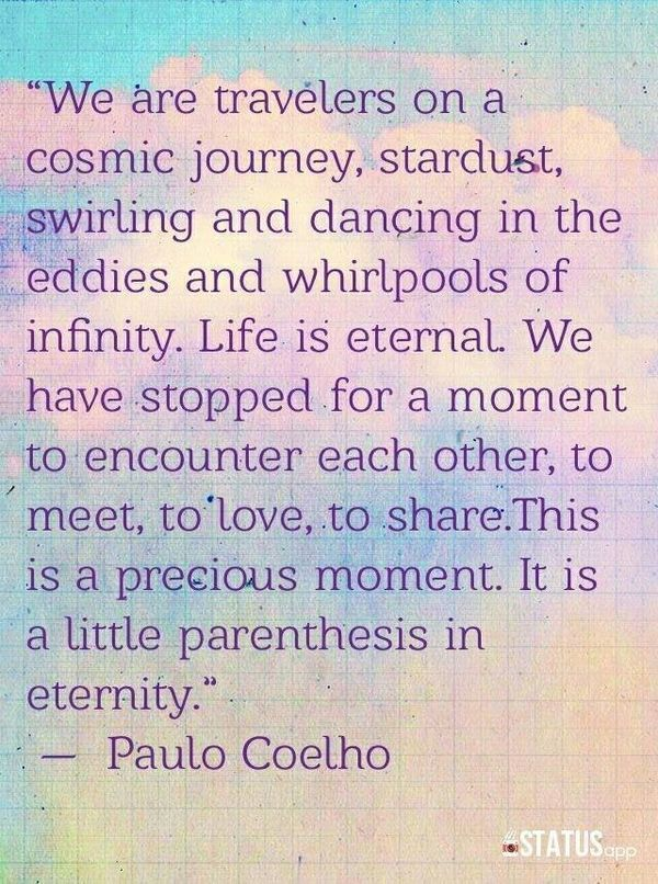 """We are travelers on a cosmic journey, stardust, swirling and dancing in the eddies and whirlpools of infinity. Life is eternal. We have stopped for a moment  to encounter each other, to meet, to love, to share. This is a  precious moment. It is a little parenthesis in eternity"" -Paulo Coelho"