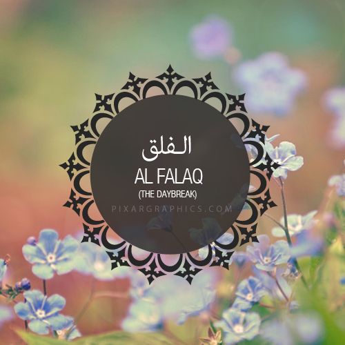 Al Falaq Surah Bismillaahir Rahmaanir Raheem Qul a'uzoo bi rabbil-falaq Min sharri ma khalaq Wa min sharri ghasiqin iza waqab Wa min sharrin-naffaa-thaati fil 'uqad Wa min shar ri haasidin iza hasad   - Abdullah Yusuf Ali Translation Say: I seek refuge with the Lord of the Dawn From the mischief of created things; From the mischief of Darkness as it overspreads; From the mischief of those who practise secret arts; And from the mischief of the envious one as he practises envy.    - بِسمِ…
