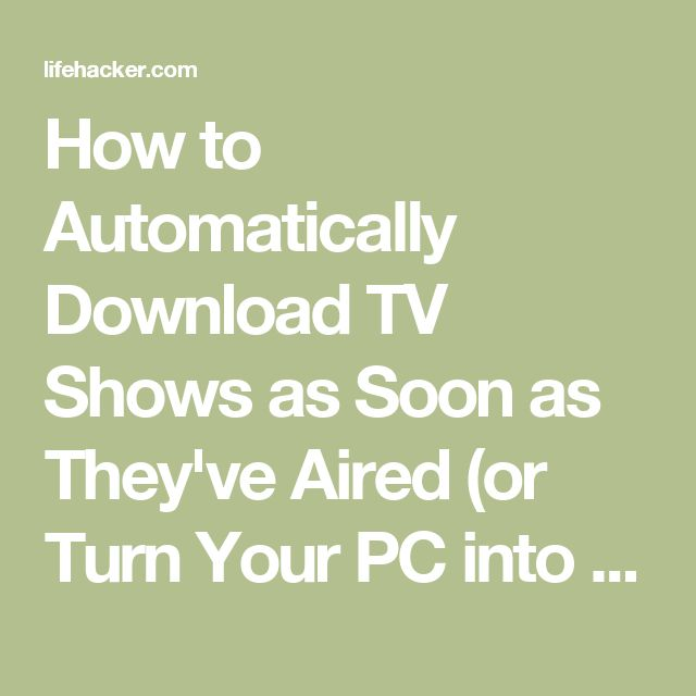 How to Automatically Download TV Shows as Soon as They've Aired (or Turn Your PC into a TiVo)