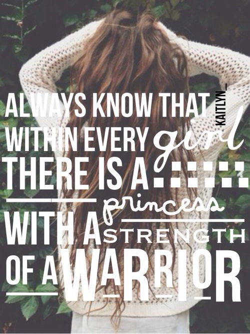 Always know that within every girl there is a princess with a strength of a warrior