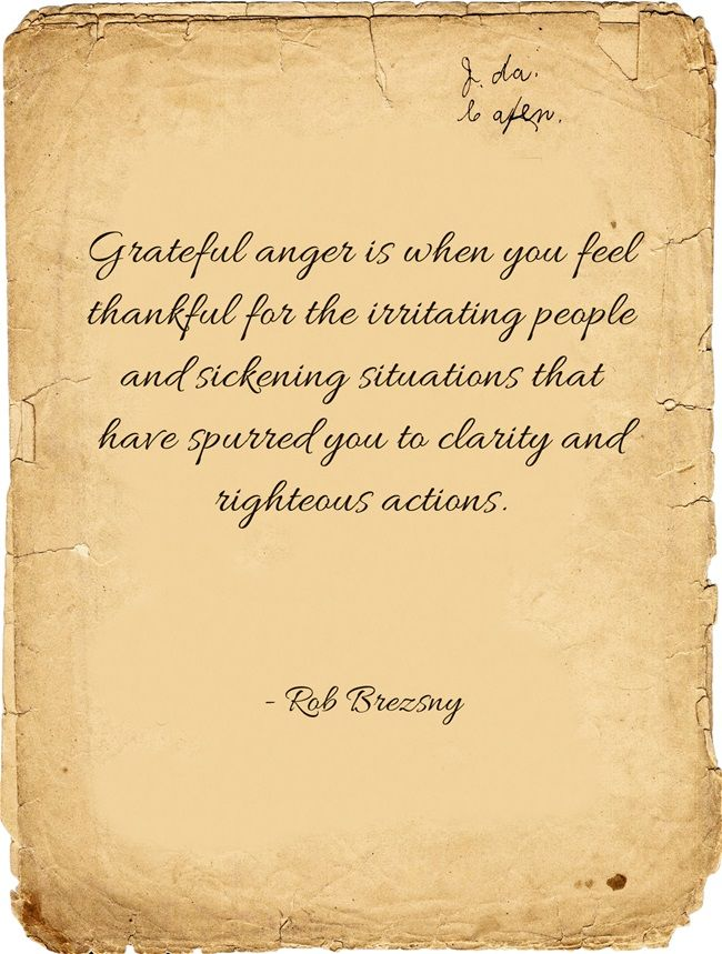 Grateful anger is when you feel thankful for the irritating people and sickening situations that have spurred you to clarity and righteous actions.