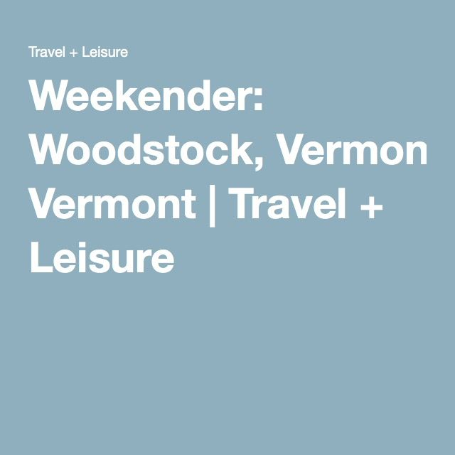 Weekender: Woodstock, Vermont | Travel + Leisure