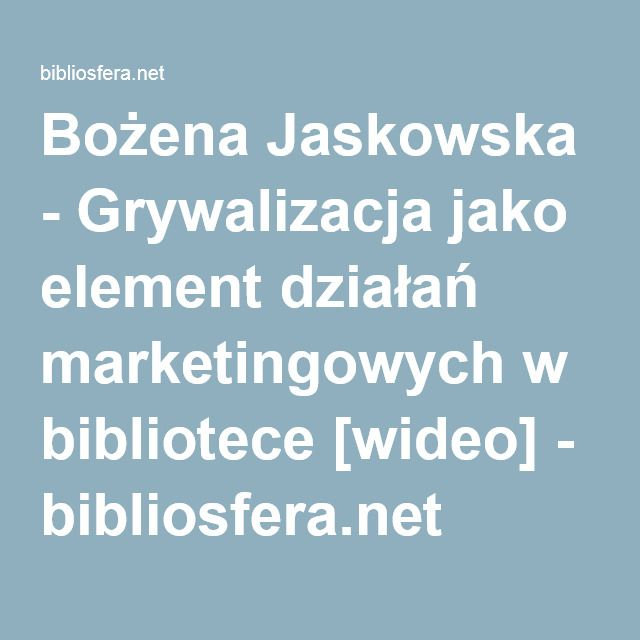 Bożena Jaskowska - Grywalizacja jako element działań marketingowych w bibliotece [wideo] - bibliosfera.net