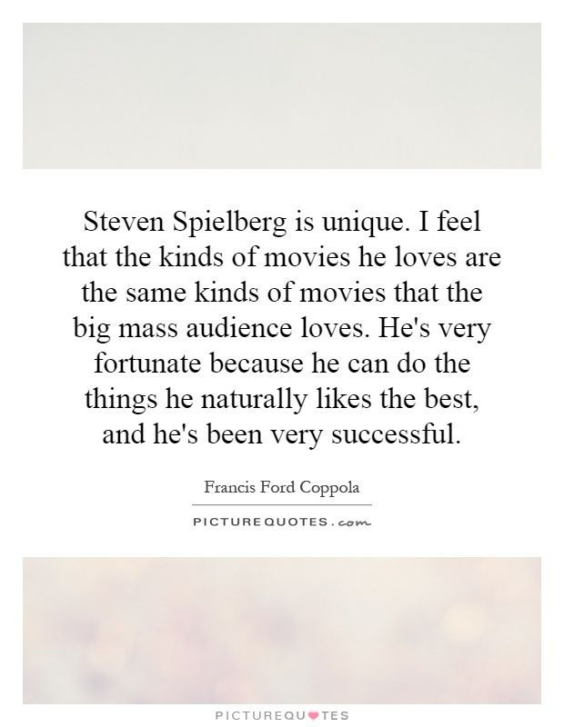 Steven Spielberg is unique. I feel that the kinds of movies he loves are the same kinds of movies that the big mass audience loves. He's very fortunate because he can do the things he naturally likes the best, and he's been very successful. Picture Quotes.