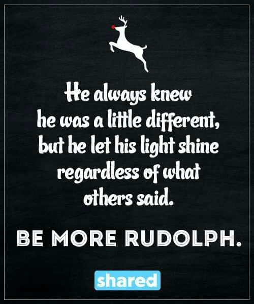 He always knew he was a little different, but he let his light shine regardless of what others said. Be more Rudolph.