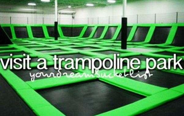 visit a trampoline park. I didn't even know that was a thing! But yes. Every time.