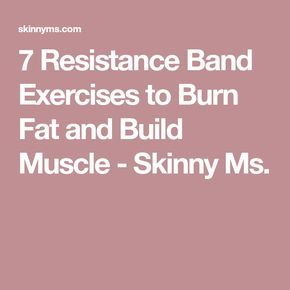 7 Resistance Band Exercises to Burn Fat and Build Muscle - Skinny Ms.