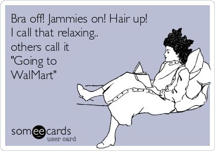 "Bra off! Jammies on! Hair up! I call that relaxing.. others call it ""Going to WalMart."""