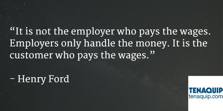 It is not the employer who pays the wages. Employers only handle the money. It is the customer who pays the wages. -Quote by Henry Ford.
