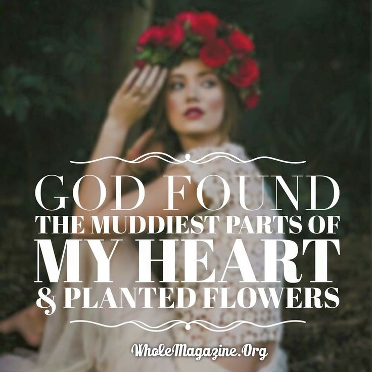 God found the muddiest place in my heart and planted flowers.