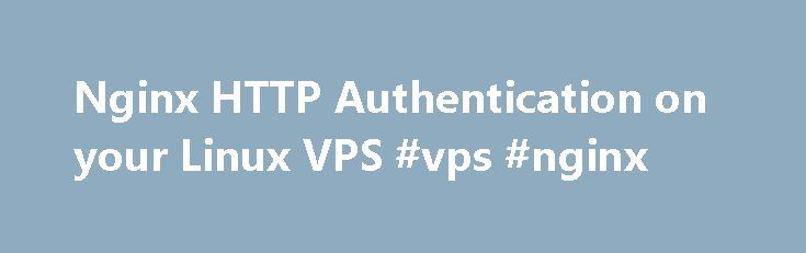 Nginx HTTP Authentication on your Linux VPS #vps #nginx http://furniture.nef2.com/nginx-http-authentication-on-your-linux-vps-vps-nginx/  # Knowledge Base Nginx HTTP Authentication on your Linux VPS The Nginx web server Nginx is a light, but heavy on features, web server developed by Igor Sysoev in 2002 that has adopted a different approach with regards to threading and asynchronous handling of connections offering a better overall performance compared to other web servers. HTTP basic access…