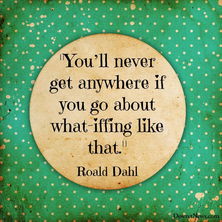 """You'll never get anywhere if you go about what-iffing like that."" 