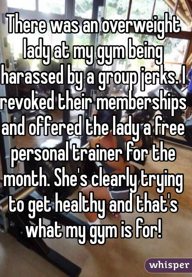 """""""There was an overweight lady at my gym being harassed by a group jerks. I revoked their memberships and offered the lady a free personal trainer for the month. She's clearly trying to get healthy and that's what my gym is for! """""""