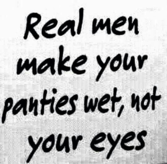Real Men Make Your Panties Wet, Not Your Eyes  Romantic -6089