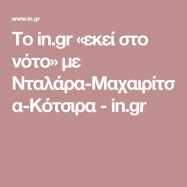 Το in.gr «εκεί στο νότο» με Νταλάρα-Μαχαιρίτσα-Κότσιρα - in.gr