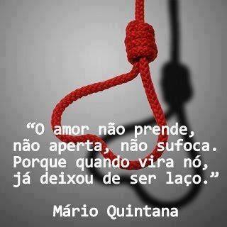 O amor não prende, não aperta, não sufoca. Porque quando vira nó, já deixou de ser laço. Mario Quintana