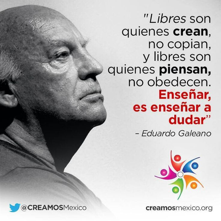Free are those who create, not copy and free are those who think, not obey. To teach is to show how to doubt. Eduardo Galeano.
