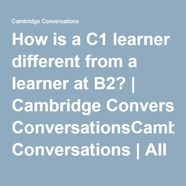 How is a C1 learner different from a learner at B2?   Cambridge ConversationsCambridge Conversations   All things ELT from Cambridge English