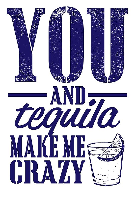 you and tequila make me crazy by teeshoppy