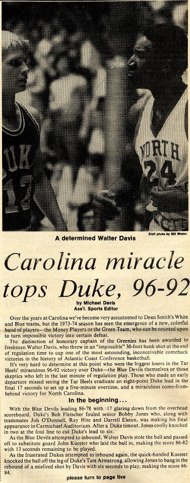 """On March 2, 1974, in one of the most famous comebacks in NCAA basketball history, the men's basketball team rallied from an 8-point deficit with only 17 seconds left to force the game into overtime against Duke University. The Tar Heels then went on to win 96-92."""