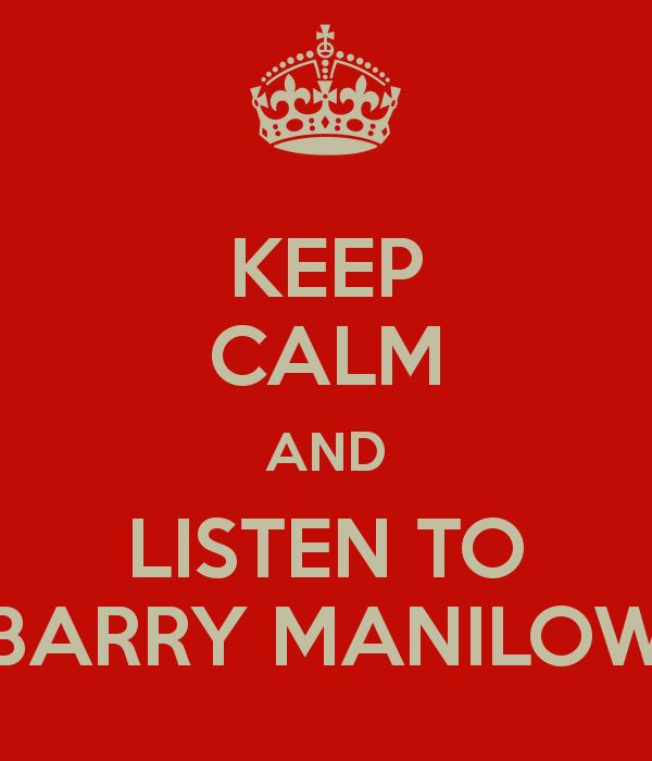 KEEP CALM AND LISTEN TO BARRY MANILOW
