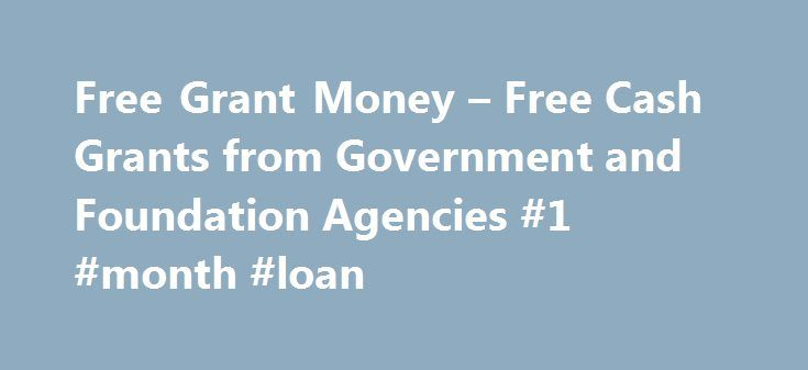 Free Grant Money – Free Cash Grants from Government and Foundation Agencies #1 #month #loan http://loan.remmont.com/free-grant-money-free-cash-grants-from-government-and-foundation-agencies-1-month-loan/  #free loans # This Money Is Given Away Every Day For A Wide Variety Of Business Personal Ventures! Dear Grant Seeker: You are probably thinking? How am I going to get Free Grant Money That's impossible? It's A Fact, ordinary people and businesses receive millions of dollars from these…