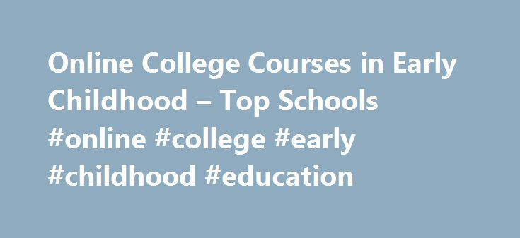 Online College Courses in Early Childhood – Top Schools #online #college #early #childhood #education http://philippines.remmont.com/online-college-courses-in-early-childhood-top-schools-online-college-early-childhood-education/  # The Online Course Finder Available Online Courses Online Coursesby Subject Online Coursesby State University Early Childhood Education Courses Available Online Anyone pursuing a degree in primary education, whether it be at the elementary, middle, or high school…