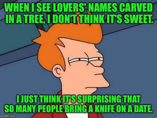 Futurama Fry   WHEN I SEE LOVERS' NAMES CARVED IN A TREE, I DON'T THINK IT'S SWEET. I JUST THINK IT'S SURPRISING THAT SO MANY PEOPLE BRING A KNIFE ON A DAT   image tagged in memes,futurama fry   made w/ Imgflip meme maker