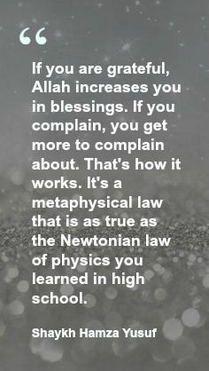 """If you are grateful, Allah increases you in blessings. If you complain, you get more to complain about. That's how it works. It's a metaphysical law that is as true as the Newtonian law of physics you learned in high school. Shaykh Hamza Yusuf"