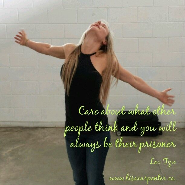 Care about what other people think and you will always be their prisoner  ~ Lao Tzu