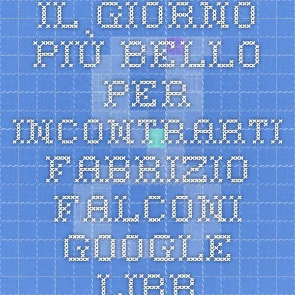 Il giorno più bello per incontrarti - Fabrizio Falconi - Google Libri