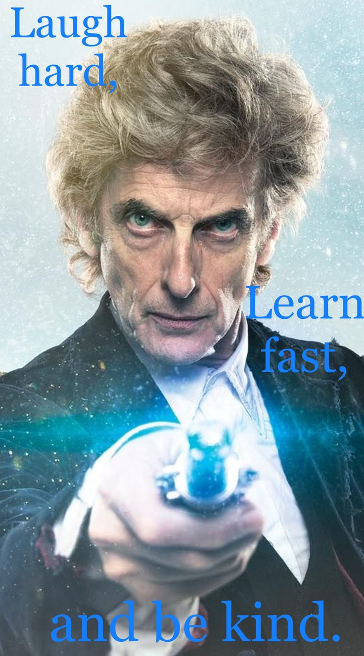 """""""Laugh hard, learn fast, and be kind."""" - 12th Doctor"""
