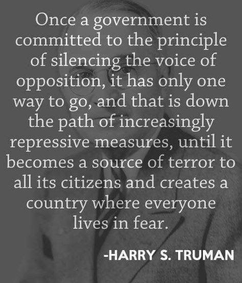"""Once a government is committed to the principle of silencing the voice of opposition, it has only one way to go, and that is down the path of increasingly repressive measures, until it becomes a source of terror to all its citizens and creates a country where everyone lives in fear."" Harry Truman quote"