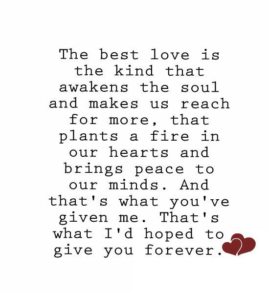 The best love is the kind that awakens the soul and makes us reach for more, that plants a fire in our hearts and brings peace to our minds. And that`s what you`ve given me. That`s what I`d hoped to give you forever. ~ Nicholas Sparks