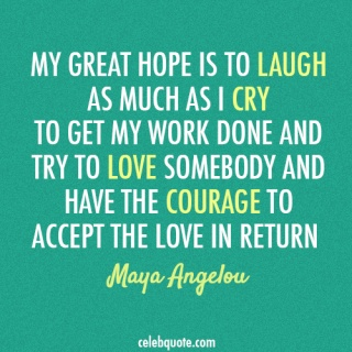 My great hope is to laugh as much as I cry, to get my work done, and try to love somebody and have the courage to accept the love in return -- Maya Angelou