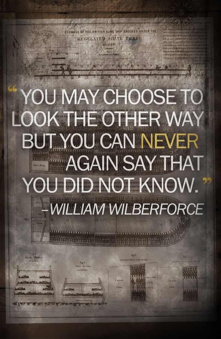 there are 27 million slaves in the world today. you can never again say that you did not know. Wilberforce instrumental in abolishing British slave trade.  Someone to be admired   (great quote can be applied to many situations in the human condition)