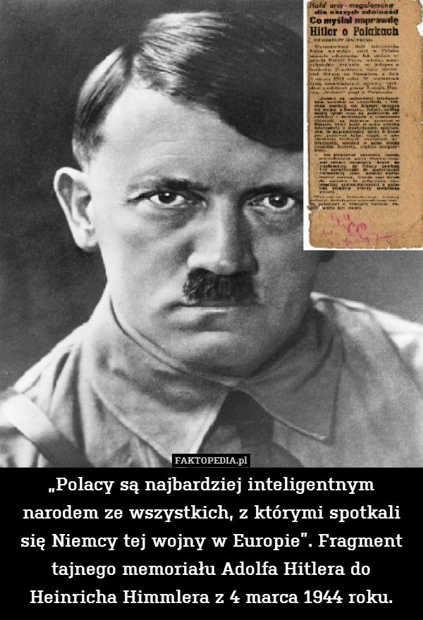 """""""Polacy są najbardziej inteligentnym – """"Polacy są najbardziej inteligentnym narodem ze wszystkich, z którymi spotkali się Niemcy tej wojny w Europie"""". Fragment tajnego memoriału Adolfa Hitlera do Heinricha Himmlera z 4 marca 1944 roku."""