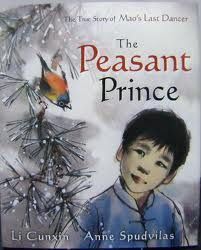 The Peasant Prince. The True Story of Mao's Last Dancer.By Li Cunxin and Anne Spudvilas.The true story of Li Cunxin's extraordinary life where as a young boy he was taken away from everyone he'd ever known to follow his dreams to become one of the finest dancers in the world. Viking,2007.