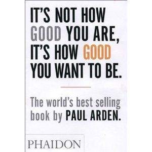 It's Not How Good You Are, It's How Good You Want To Be by Paul Arden    Great little book!