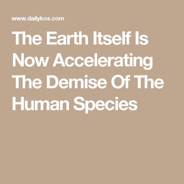 The Earth Itself Is Now Accelerating The Demise Of The Human Species
