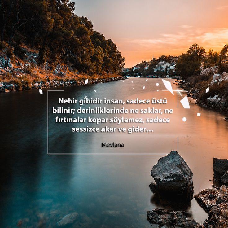 Nehir gibidir insan, sadece üstü bilinir; derinliklerinde ne saklar, ne fırtınalar kopar söylemez, sadece sessizce akar ve gider…  Mevlana