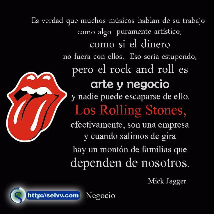 Es verdad que muchos músicos hablan de su trabajo como algo puramente artístico, como si el dinero no fuera con ellos. Eso sería estupendo, pero el rock and roll es arte y negocio y nadie puede escaparse de ello. Los Rolling Stones, efectivamente, son una empresa y cuando salimos de gira hay un montón de familias que dependen de nosotros. Mick Jagger http://selvv.com/negocio