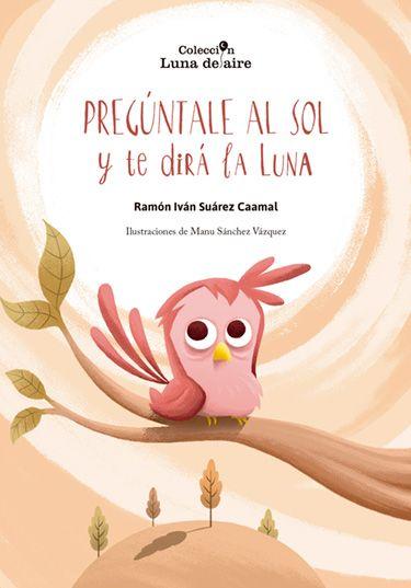 Ramón Iván Suárez Caamal Ilustraciones de Manu Sánchez Vázquez.ganadora del décimo primer certamen de poesía infantil Luna de aire,