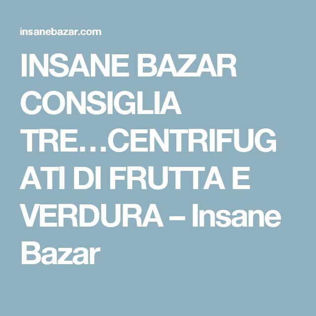 INSANE BAZAR CONSIGLIA TRE…CENTRIFUGATI DI FRUTTA E VERDURA – Insane Bazar